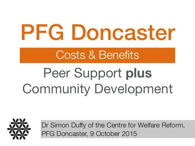 PFG Doncaster Costs & Benefits Peer Support plus Community Development Dr Simon Duffy of the Centre for Welfare Reform, PFG...