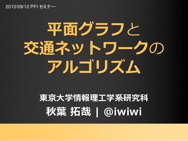 平面グラフと 交通ネットワークの アルゴリズム 東京大学情報理工学系研究科 秋葉 拓哉 | @iwiwi 2013/09/12 PFI セミナー
