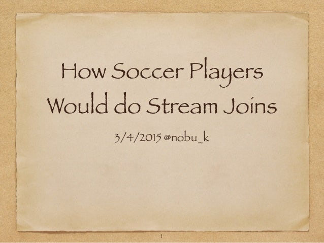How Soccer Players Would do Stream Joins 3/4/2015 @nobu_k 1