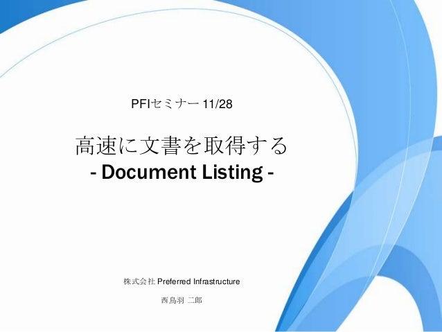 PFIセミナー 11/28  高速に文書を取得する - Document Listing -  株式会社 Preferred Infrastructure 西鳥羽 二郎