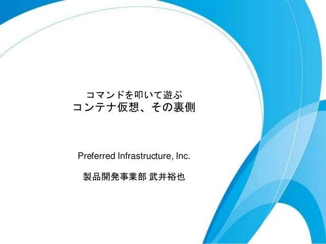 コマンドを叩いて遊ぶ コンテナ仮想、その裏側 Preferred Infrastructure, Inc. 製品開発事業部 武井裕也