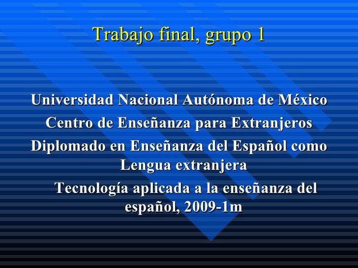 Trabajo final, grupo 1 <ul><li>Universidad Nacional Autónoma de México </li></ul><ul><li>Centro de Enseñanza para Extranje...