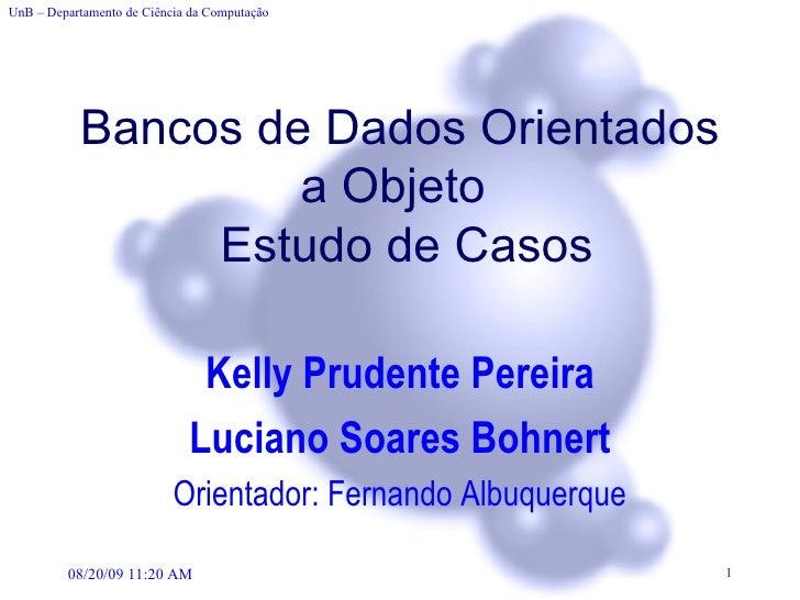 Bancos de Dados Orientados a Objeto   Estudo de Casos Kelly Prudente Pereira Luciano Soares Bohnert Orientador: Fernando A...