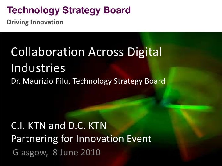 Driving Innovation<br />Collaboration Across Digital IndustriesDr. Maurizio Pilu, Technology Strategy BoardC.I. KTN and D....