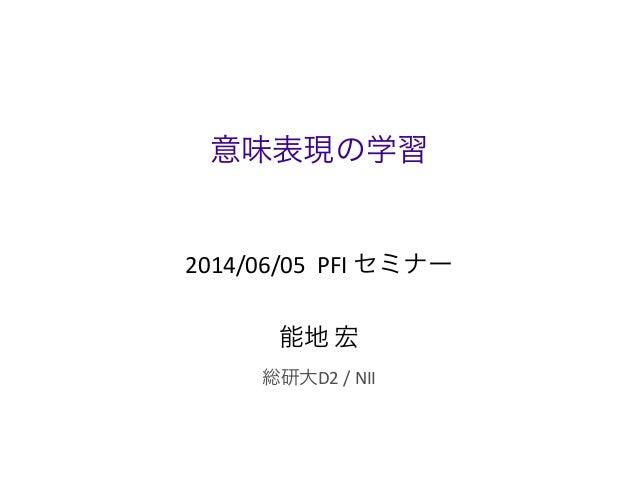 意味表現の学習 2014/06/05    PFI  セミナー 能地  宏 総研大D2  /  NII