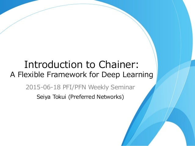 Introduction  to  Chainer: A  Flexible  Framework  for  Deep  Learning 2015-‐‑‒06-‐‑‒18  PFI/PFN  Weekly  Seminar Seiya  T...