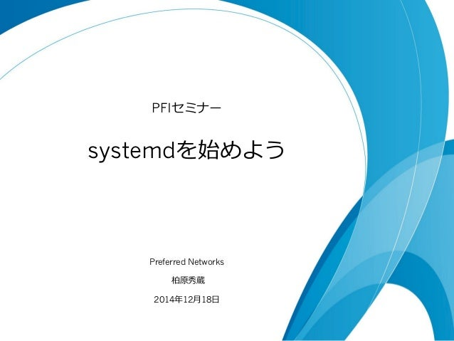 systemdを始めよう PFIセミナー Preferred Networks 柏原秀蔵 2014年年12⽉月18⽇日