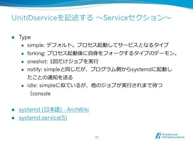 Unitのserviceを記述する 〜~Serviceセクション〜~ l Type l simple: デフォルト。プロセス起動してサービスとなるタイプ l forking: プロセス起動後に⾃自⾝身をフォークするタイプのデーモン...