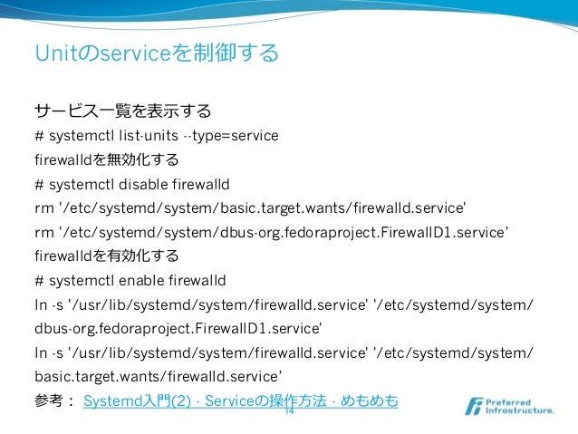 Unitのserviceを制御する サービス⼀一覧を表⽰示する # systemctl list-units --type=service firewalldを無効化する # systemctl disable firewalld rm '/e...