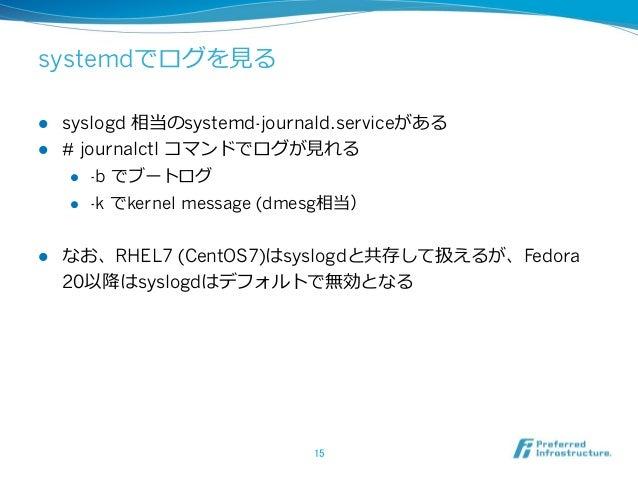 systemdでログを⾒見見る l syslogd 相当のsystemd-journald.serviceがある l # journalctl コマンドでログが⾒見見れる l -b でブートログ l -k でkernel mes...