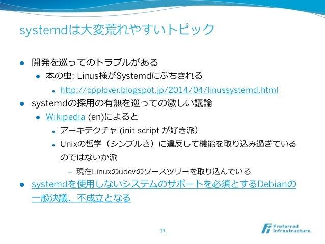 systemdは⼤大変荒れやすいトピック l 開発を巡ってのトラブルがある l 本の⾍虫: Linus様がSystemdにぶちきれる l http://cpplover.blogspot.jp/2014/04/linussystem...