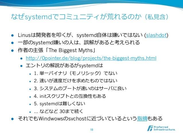 なぜsystemdでコミュニティが荒れるのか(私⾒見見含) l Linusは開発者を叩くが、systemd⾃自体は嫌いではない (slashdot) l ⼀一部のsystemd嫌いの⼈人は、誤解があると考えられる l 作者の主張「T...