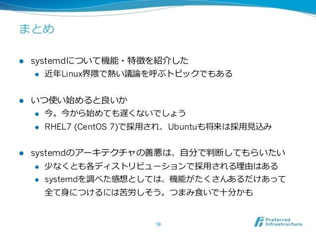 まとめ l systemdについて機能・特徴を紹介した l 近年年Linux界隈で熱い議論論を呼ぶトピックでもある l いつ使い始めると良良いか l 今。今から始めても遅くないでしょう l RHEL7 (CentOS 7)で...