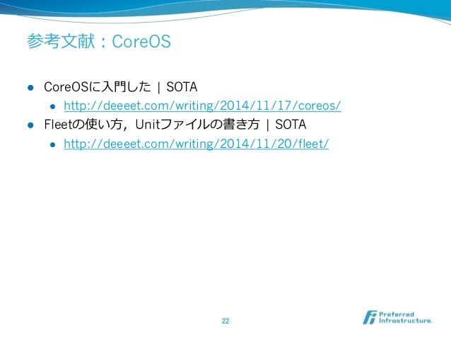 参考⽂文献:CoreOS l CoreOSに⼊入⾨門した | SOTA l http://deeeet.com/writing/2014/11/17/coreos/ l Fleetの使い⽅方,Unitファイルの書き⽅方 | SO...