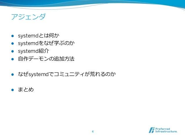 アジェンダ l systemdとは何か l systemdをなぜ学ぶのか l systemd紹介 l ⾃自作デーモンの追加⽅方法 l なぜsystemdでコミュニティが荒れるのか l まとめ 4