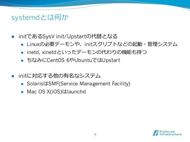 systemdとは何か l initであるSysV init/Upstartの代替となる l Linuxの必要デーモンや、initスクリプトなどの起動・管理理システム l inetd, xinetdといったデーモンの代わりの機能も持...