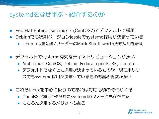 systemdをなぜ学ぶ・紹介するのか l Red Hat Enterprise Linux 7 (CentOS7)でデフォルトで採⽤用 l Debianでも次期バージョンjessieでsystemd採⽤用が決まっている l Ubu...