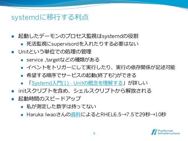 systemdに移⾏行行する利利点 l 起動したデーモンのプロセス監視はsystemdの役割 l 死活監視にsupervisordを⼊入れたりする必要はない l Unitという単位での処理理の管理理 l service ,tar...