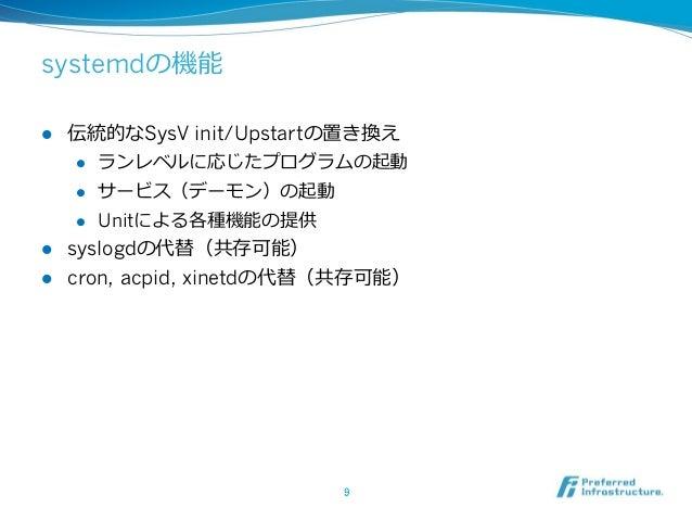 systemdの機能 l 伝統的なSysV init/Upstartの置き換え l ランレベルに応じたプログラムの起動 l サービス(デーモン)の起動 l Unitによる各種機能の提供 l syslogdの代替(共存可能) ...