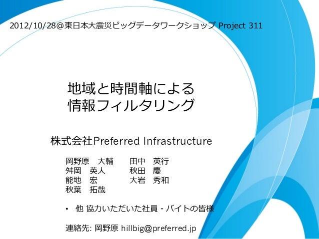 2012/10/28@東⽇日本⼤大震災ビッグデータワークショップ Project 311          地域と時間軸による          情報フィルタリング       株式会社Preferred Infrastructure   ...