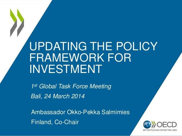 UPDATING THE POLICY FRAMEWORK FOR INVESTMENT 1st Global Task Force Meeting Bali, 24 March 2014 Ambassador Okko-Pekka Salmi...