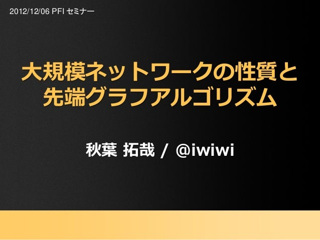 2012/12/06 PFI セミナー  大規模ネットワークの性質と   先端グラフアルゴリズム                 秋葉 拓哉 / @iwiwi