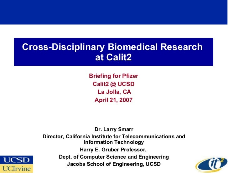 Cross-Disciplinary Biomedical Research  at Calit2 Briefing for Pfizer Calit2 @ UCSD La Jolla, CA April 21, 2007 Dr. Larry ...