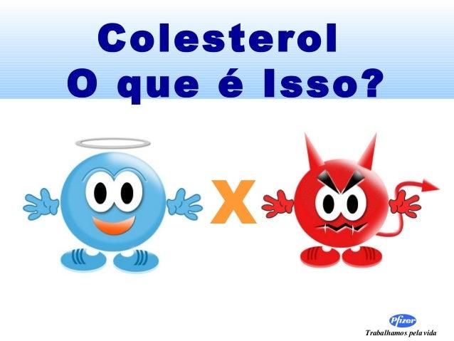 Trabalhamos pela vida Colesterol O que é Isso? X
