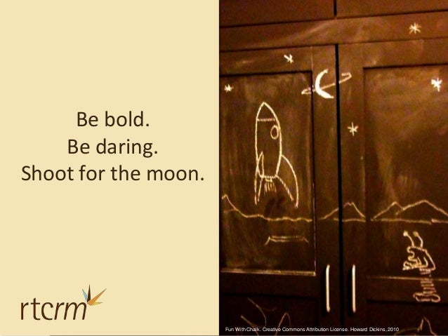 Be bold. Be daring. Shoot for the moon. Fun With Chalk. Creative Commons Attribution License. Howard Dickins, 2010