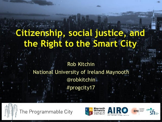 Citizenship, social justice, and the Right to the Smart City Rob Kitchin National University of Ireland Maynooth @robkitch...