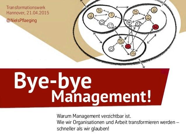 Transformationswerk Hannover, 21.04.2015 @NielsPflaeging Warum Management verzichtbar ist. Wie wir Organisationen und Arbe...