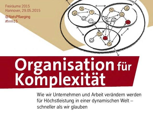 Freiräume 2015 Hannover, 29.05.2015 @NielsPflaeging #frrm15 Wie wir Unternehmen und Arbeit verändern werden für Höchstleis...