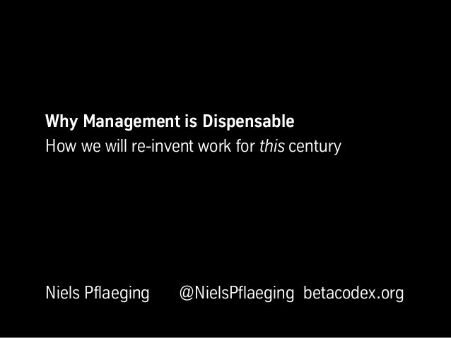 Why Management is DispensableHow we will re-invent work for this centuryNiels Pflaeging    @NielsPflaeging betacodex.org