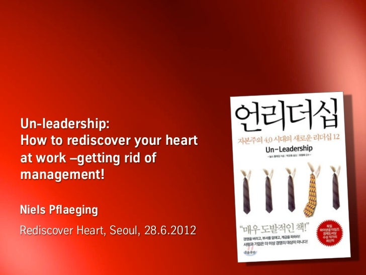 Un-leadership:How to rediscover your heartat work –getting rid ofmanagement!Niels PflaegingRediscover Heart, Seoul, 28.6.2...