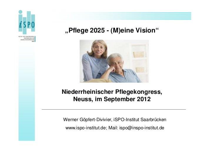 """""""Pflege 2025 - (M)eine Vision""""Niederrheinischer Pflegekongress,    Neuss, im September 2012Werner Göpfert-Divivier, iSPO-I..."""