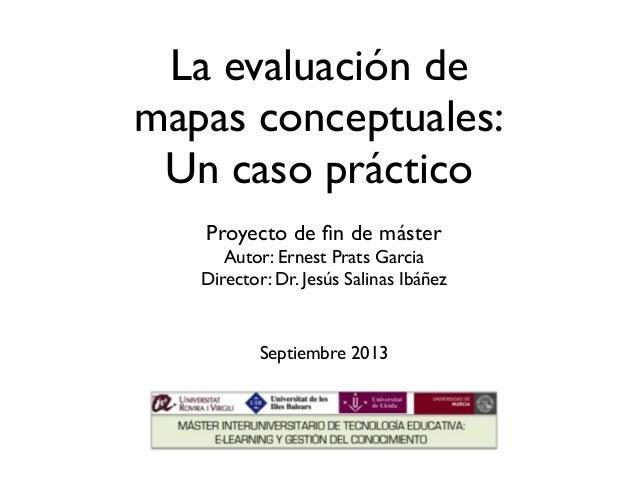 La evaluación de mapas conceptuales: Un caso práctico Proyecto de fin de máster Autor: Ernest Prats Garcia Director: Dr. Je...