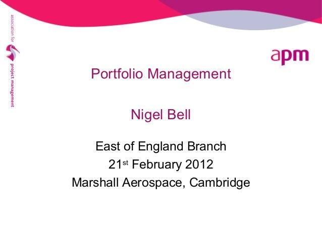 Portfolio Management Nigel Bell East of England Branch 21st February 2012 Marshall Aerospace, Cambridge