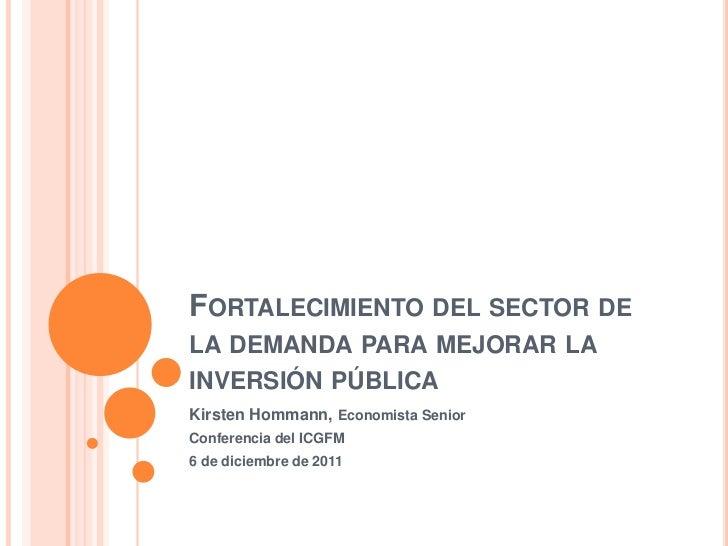 FORTALECIMIENTO DEL SECTOR DELA DEMANDA PARA MEJORAR LAINVERSIÓN PÚBLICAKirsten Hommann, Economista SeniorConferencia del ...