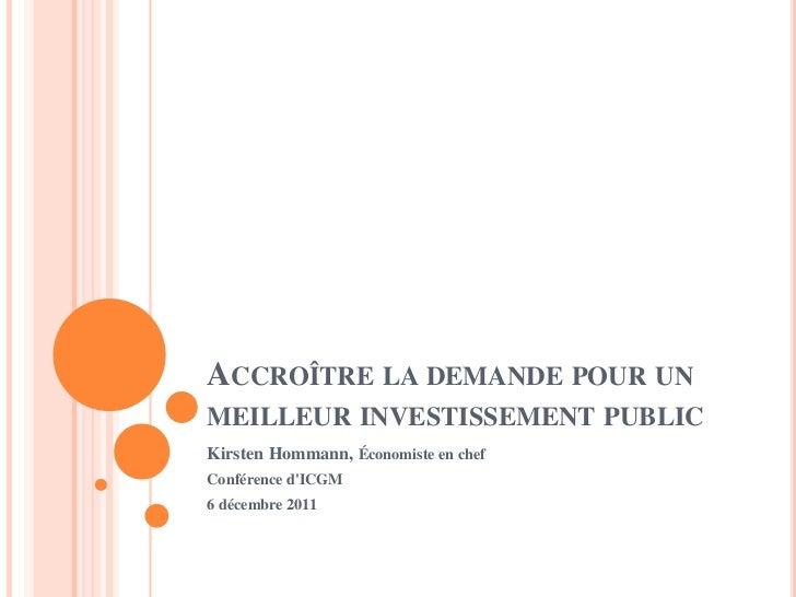 ACCROÎTRE LA DEMANDE POUR UNMEILLEUR INVESTISSEMENT PUBLICKirsten Hommann, Économiste en chefConférence dICGM6 décembre 2011