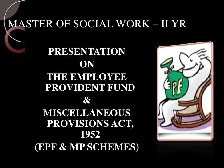 MASTER OF SOCIAL WORK – II YR       PRESENTATION            ON      THE EMPLOYEE      PROVIDENT FUND             &      MI...