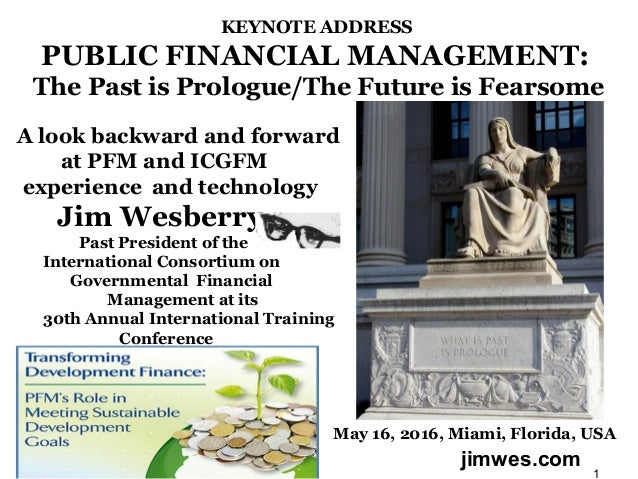 KEYNOTE ADDRESS PUBLIC FINANCIAL MANAGEMENT: The Past is Prologue/The Future is Fearsome A look backward and forward at PF...