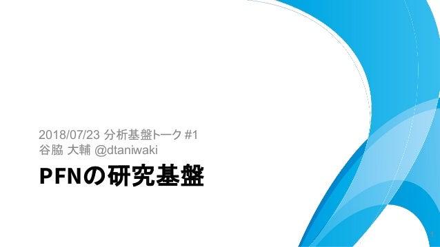 2018/07/23 分析基盤トーク #1 谷脇 大輔 @dtaniwaki PFNの研究基盤 1