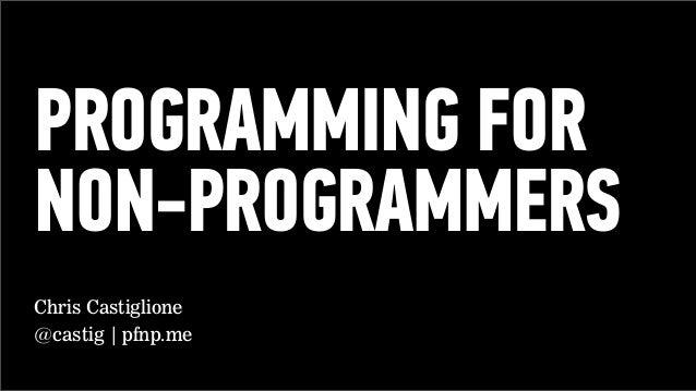 PROGRAMMING FOR NON-PROGRAMMERS Chris Castiglione @castig | pfnp.me