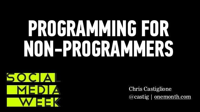 PROGRAMMING FOR NON-PROGRAMMERS Chris Castiglione @castig | onemonth.com