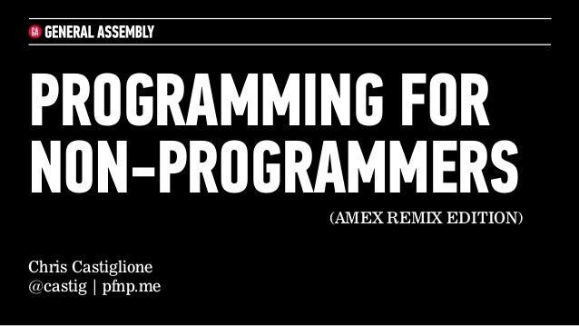 Chris Castiglione@castig   pfnp.mePROGRAMMING FORNON-PROGRAMMERS(AMEX REMIX EDITION)