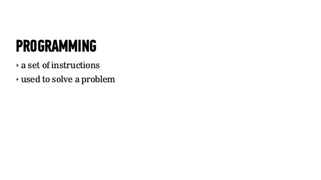 PROGRAMMING‣ a set of instructions‣ used to solve a problem
