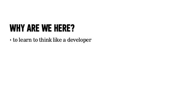 WHY ARE WE HERE?‣ to learn to think like a developer