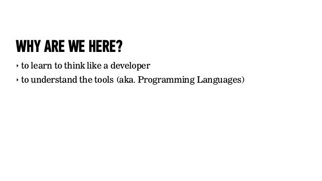 WHY ARE WE HERE?‣ to learn to think like a developer‣ to understand the tools (aka. Programming Languages)
