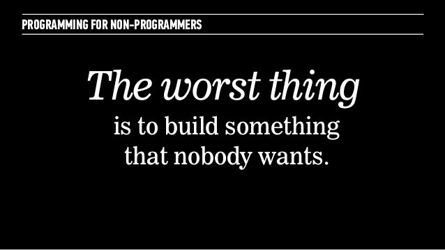 PROGRAMMING FOR NON-PROGRAMMERSis to build somethingthat nobody wants.The worst thing