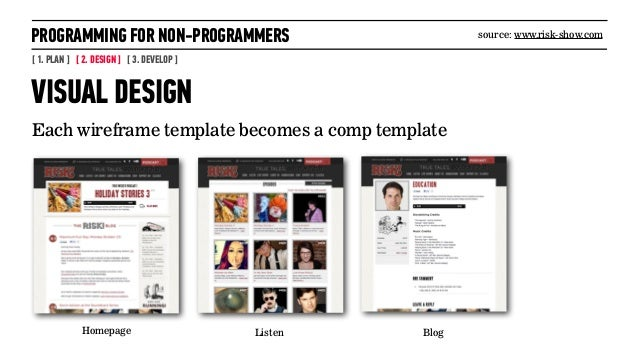 PROGRAMMING FOR NON-PROGRAMMERS[ 1. PLAN ] [ 2. DESIGN ] [ 3. DEVELOP ]VISUAL DESIGNEach wireframe template becomes a comp...
